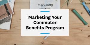 Effectively market your commuter benefits program